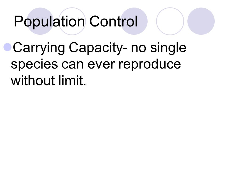 Population Control Carrying Capacity- no single species can ever reproduce without limit.
