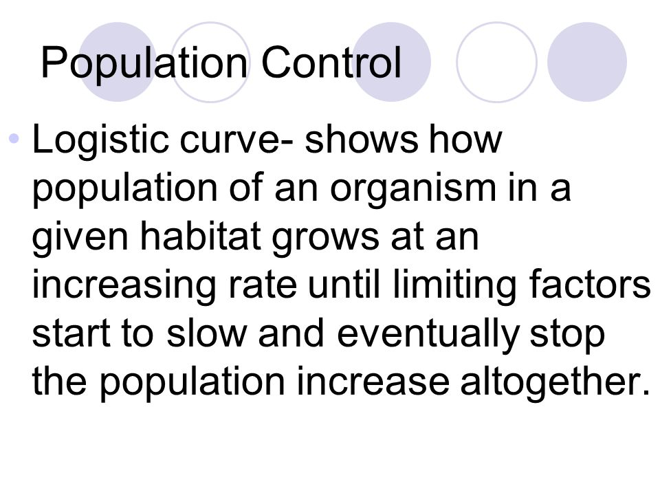 Population Control Logistic curve- shows how population of an organism in a given habitat grows at an increasing rate until limiting factors start to slow and eventually stop the population increase altogether.
