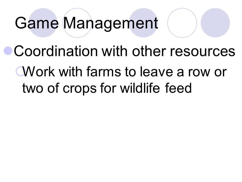 Game Management Coordination with other resources  Work with farms to leave a row or two of crops for wildlife feed
