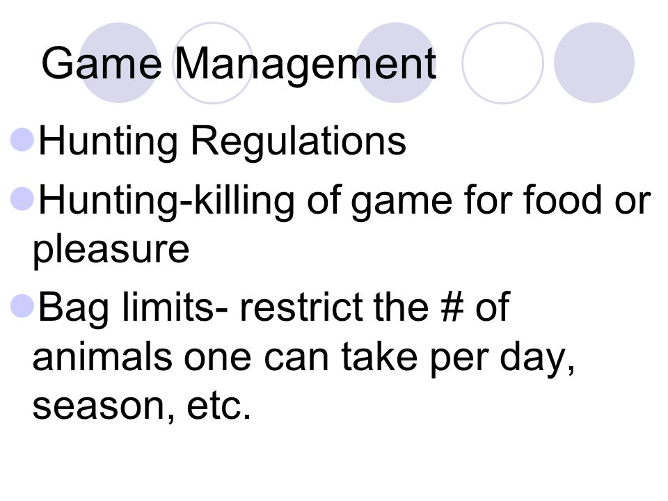 Game Management Hunting Regulations Hunting-killing of game for food or pleasure Bag limits- restrict the # of animals one can take per day, season, e