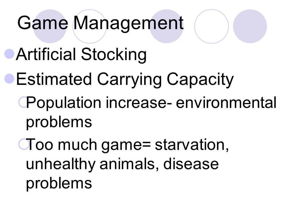Game Management Artificial Stocking Estimated Carrying Capacity  Population increase- environmental problems  Too much game= starvation, unhealthy animals, disease problems