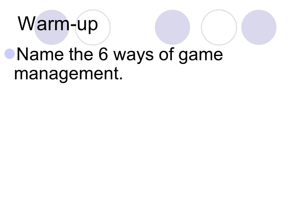 Warm-up Name the 6 ways of game management.