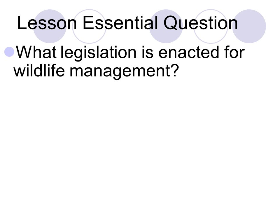 Lesson Essential Question What legislation is enacted for wildlife management