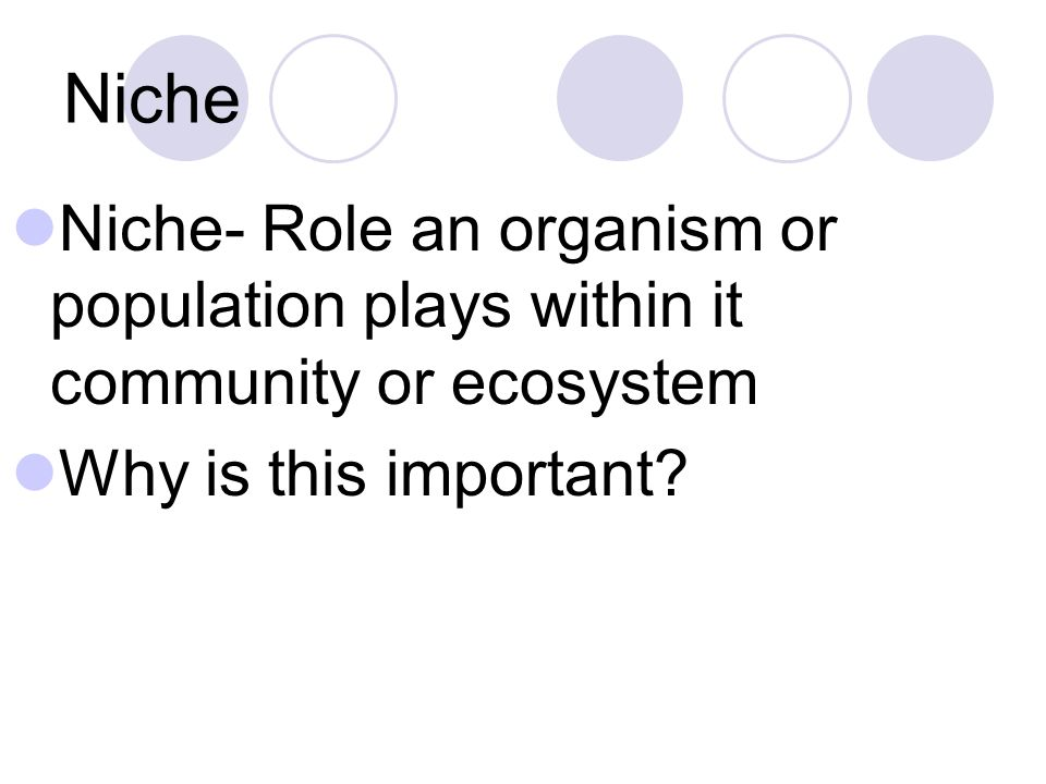 Niche Niche- Role an organism or population plays within it community or ecosystem Why is this important