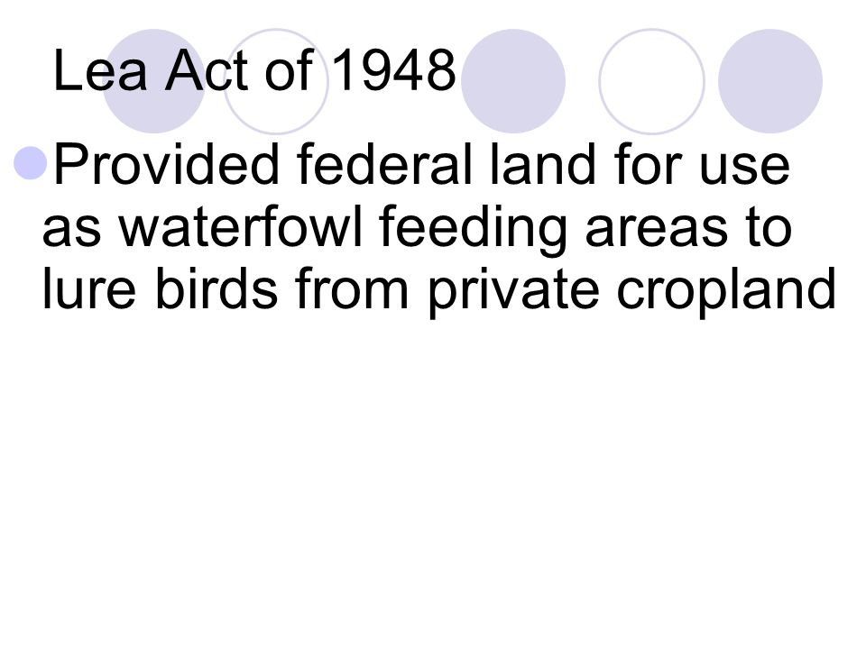 Lea Act of 1948 Provided federal land for use as waterfowl feeding areas to lure birds from private cropland