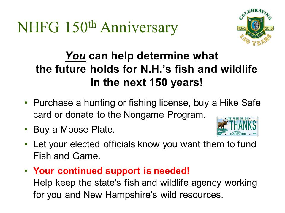 You can help determine what the future holds for N.H.'s fish and wildlife in the next 150 years! Purchase a hunting or fishing license, buy a Hike Saf