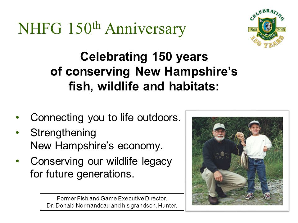 Connecting you to life outdoors. Strengthening New Hampshire's economy. Conserving our wildlife legacy for future generations. NHFG 150 th Anniversary