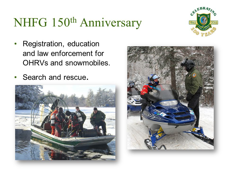 Registration, education and law enforcement for OHRVs and snowmobiles. Search and rescue. NHFG 150 th Anniversary