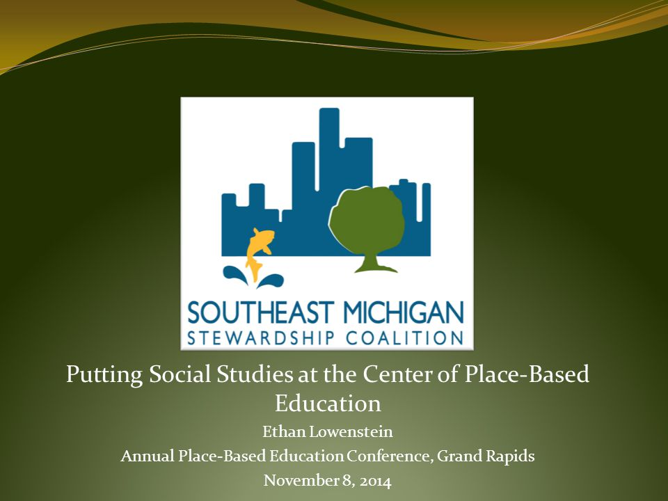 Putting Social Studies at the Center of Place-Based Education Ethan Lowenstein Annual Place-Based Education Conference, Grand Rapids November 8, 2014