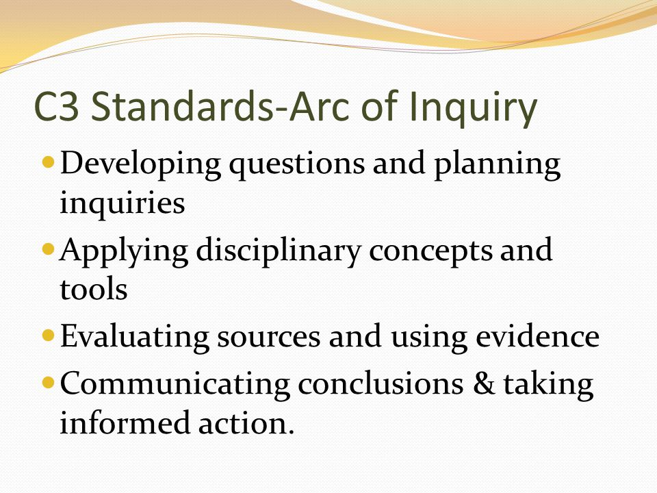 C3 Standards-Arc of Inquiry Developing questions and planning inquiries Applying disciplinary concepts and tools Evaluating sources and using evidence Communicating conclusions & taking informed action.