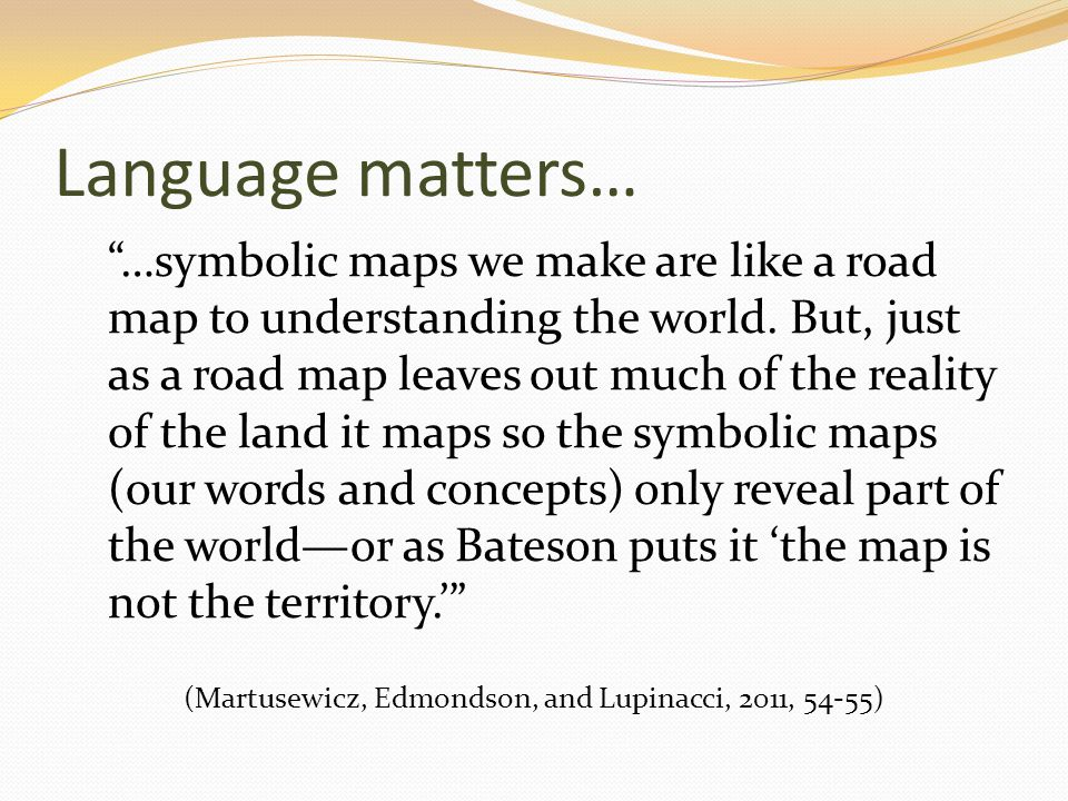 Language matters… …symbolic maps we make are like a road map to understanding the world.