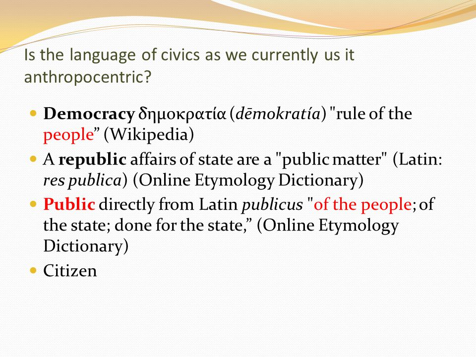 Is the language of civics as we currently us it anthropocentric.