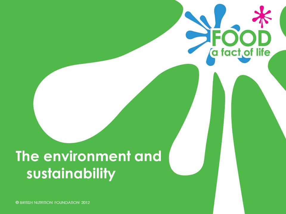 © BRITISH NUTRITION FOUNDATION 2012 The environment and sustainability