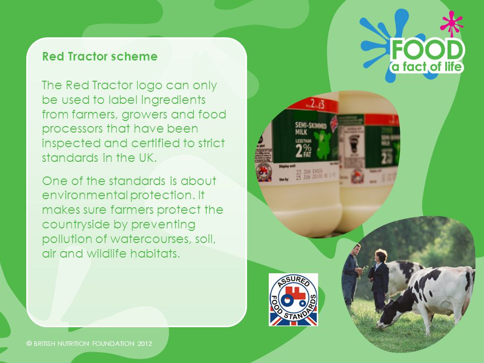 © BRITISH NUTRITION FOUNDATION 2012 Red Tractor scheme The Red Tractor logo can only be used to label ingredients from farmers, growers and food processors that have been inspected and certified to strict standards in the UK.