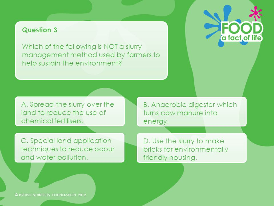 © BRITISH NUTRITION FOUNDATION 2012 Question 3 Which of the following is NOT a slurry management method used by farmers to help sustain the environment.