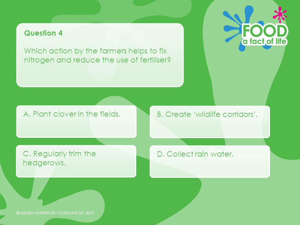 © BRITISH NUTRITION FOUNDATION 2012 Question 4 Which action by the farmers helps to fix nitrogen and reduce the use of fertiliser.