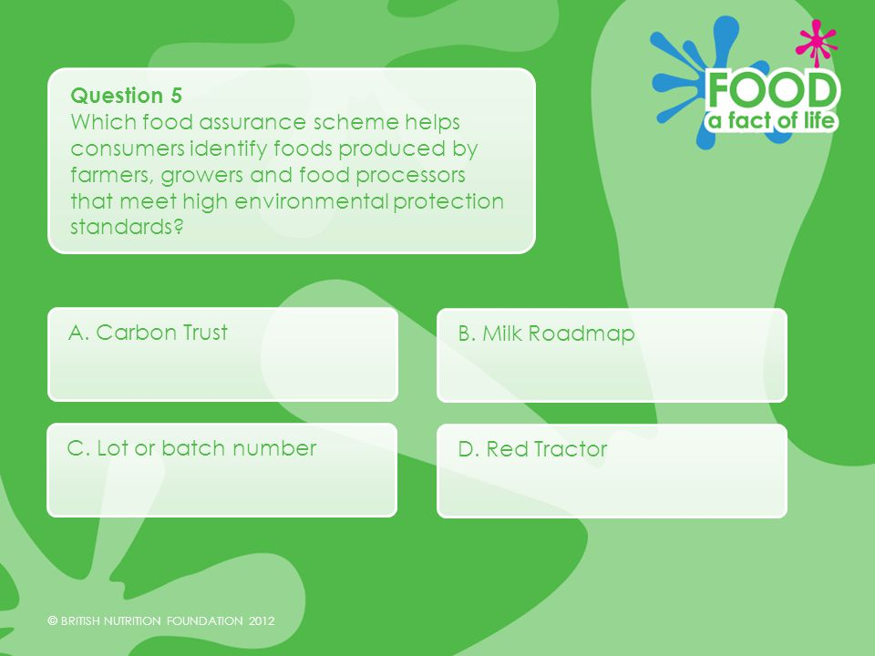 © BRITISH NUTRITION FOUNDATION 2012 Question 5 Which food assurance scheme helps consumers identify foods produced by farmers, growers and food processors that meet high environmental protection standards.