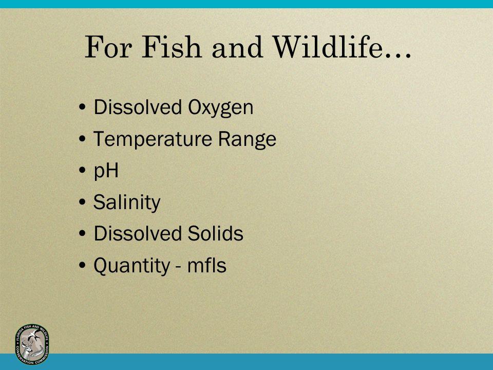 For Fish and Wildlife… Dissolved Oxygen Temperature Range pH Salinity Dissolved Solids Quantity - mfls