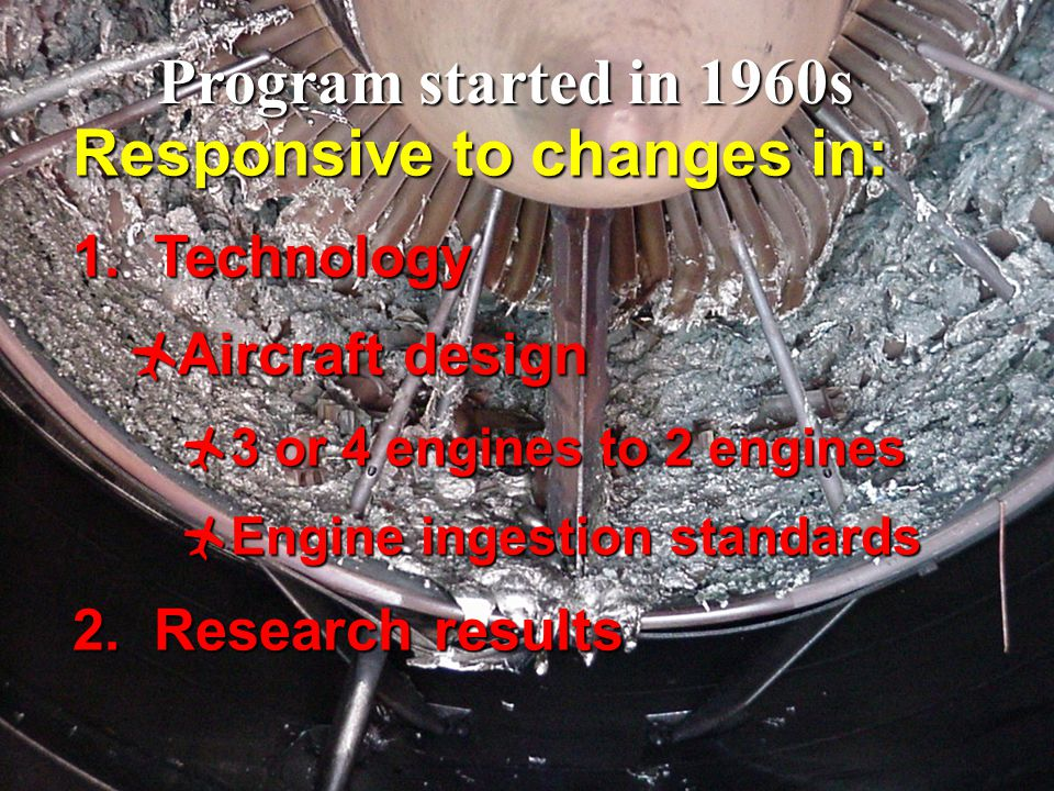 2 Responsive to changes in: 1. Technology  Aircraft design  3 or 4 engines to 2 engines  Engine ingestion standards 2. Research results Program sta