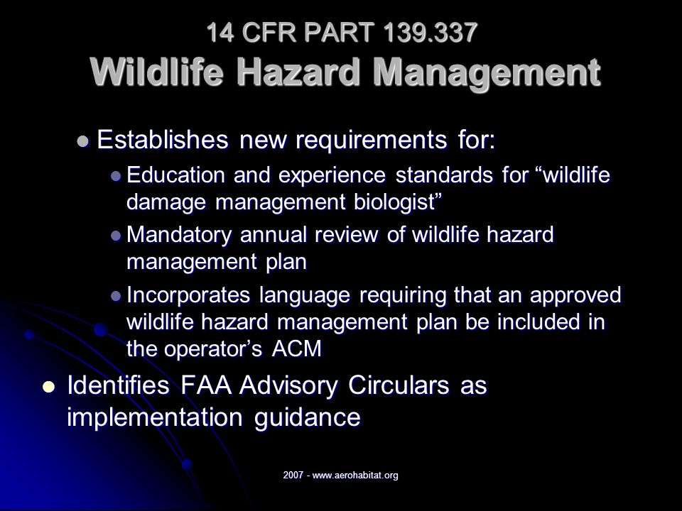 2007 - www.aerohabitat.org 14 CFR PART 139.337 Wildlife Hazard Management Establishes new requirements for: Establishes new requirements for: Education and experience standards for wildlife damage management biologist Education and experience standards for wildlife damage management biologist Mandatory annual review of wildlife hazard management plan Mandatory annual review of wildlife hazard management plan Incorporates language requiring that an approved wildlife hazard management plan be included in the operator's ACM Incorporates language requiring that an approved wildlife hazard management plan be included in the operator's ACM Identifies FAA Advisory Circulars as implementation guidance Identifies FAA Advisory Circulars as implementation guidance