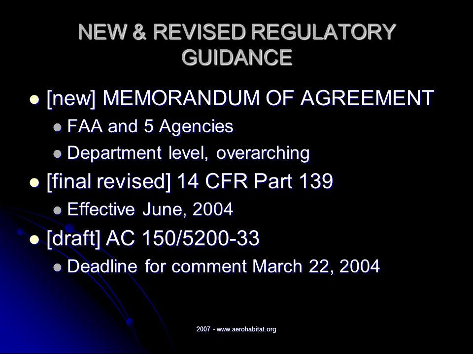 2007 - www.aerohabitat.org NEW & REVISED REGULATORY GUIDANCE [new] MEMORANDUM OF AGREEMENT [new] MEMORANDUM OF AGREEMENT FAA and 5 Agencies FAA and 5 Agencies Department level, overarching Department level, overarching [final revised] 14 CFR Part 139 [final revised] 14 CFR Part 139 Effective June, 2004 Effective June, 2004 [draft] AC 150/5200-33 [draft] AC 150/5200-33 Deadline for comment March 22, 2004 Deadline for comment March 22, 2004