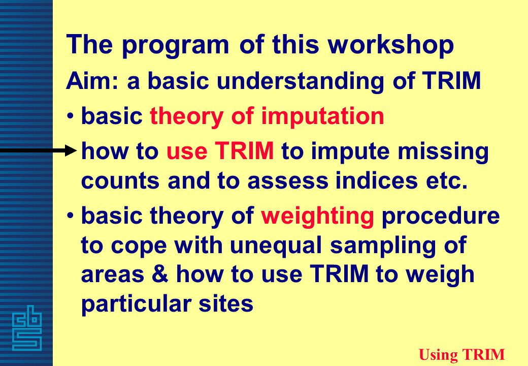 The program of this workshop Aim: a basic understanding of TRIM basic theory of imputation how to use TRIM to impute missing counts and to assess indices etc.