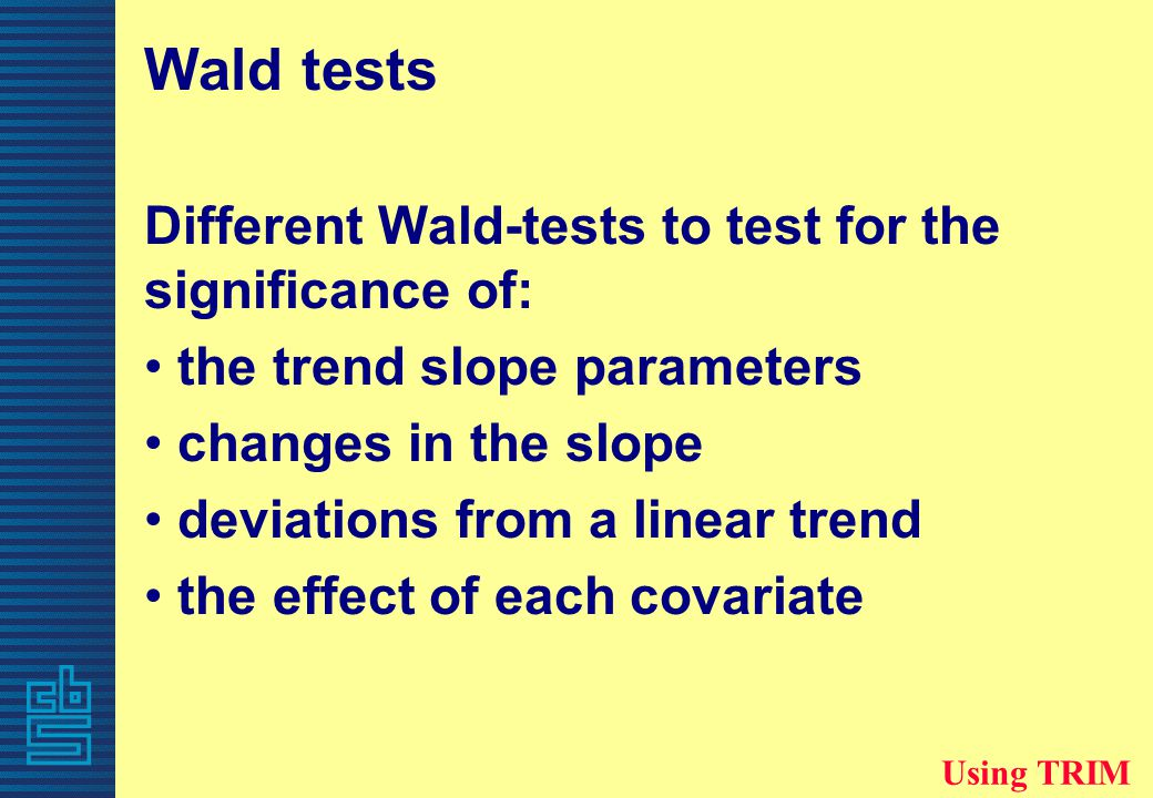 Wald tests Different Wald-tests to test for the significance of: the trend slope parameters changes in the slope deviations from a linear trend the effect of each covariate Using TRIM