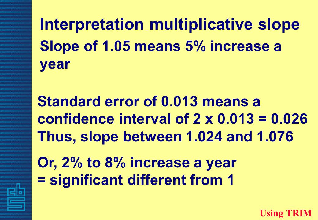 Interpretation multiplicative slope Slope of 1.05 means 5% increase a year Using TRIM Standard error of 0.013 means a confidence interval of 2 x 0.013 = 0.026 Thus, slope between 1.024 and 1.076 Or, 2% to 8% increase a year = significant different from 1