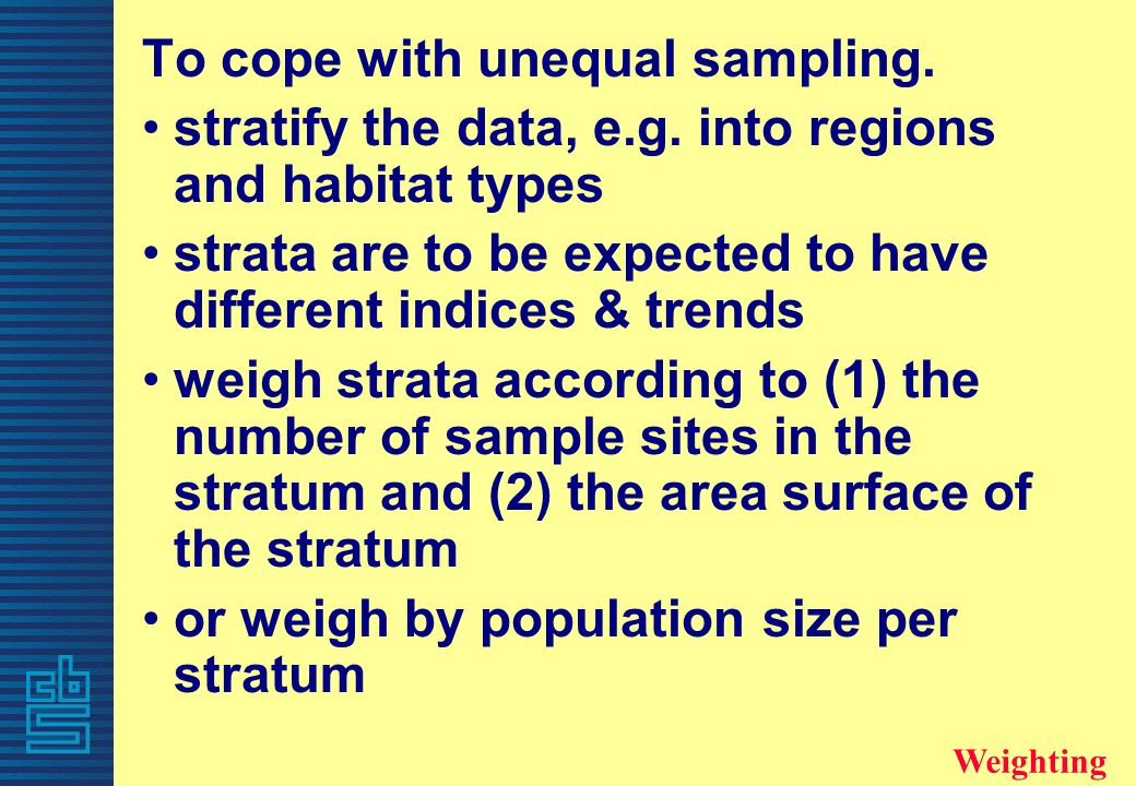 To cope with unequal sampling. stratify the data, e.g. into regions and habitat types strata are to be expected to have different indices & trends wei