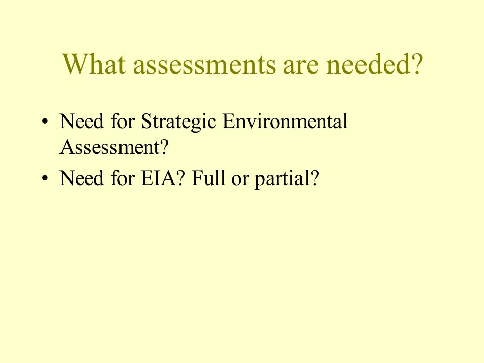 What assessments are needed.Need for Strategic Environmental Assessment.