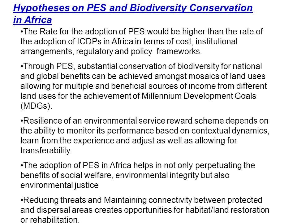 Hypotheses on PES and Biodiversity Conservation in Africa The Rate for the adoption of PES would be higher than the rate of the adoption of ICDPs in Africa in terms of cost, institutional arrangements, regulatory and policy frameworks.