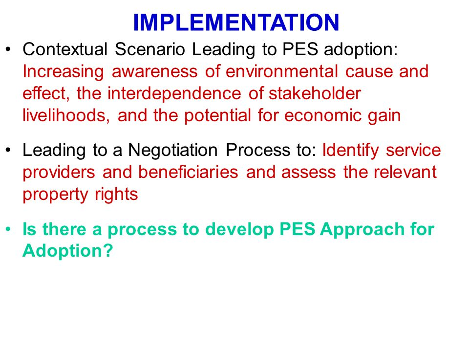 IMPLEMENTATION Contextual Scenario Leading to PES adoption: Increasing awareness of environmental cause and effect, the interdependence of stakeholder livelihoods, and the potential for economic gain Leading to a Negotiation Process to: Identify service providers and beneficiaries and assess the relevant property rights Is there a process to develop PES Approach for Adoption