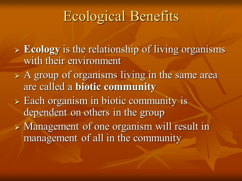 Ecological Benefits  Ecology is the relationship of living organisms with their environment  A group of organisms living in the same area are called