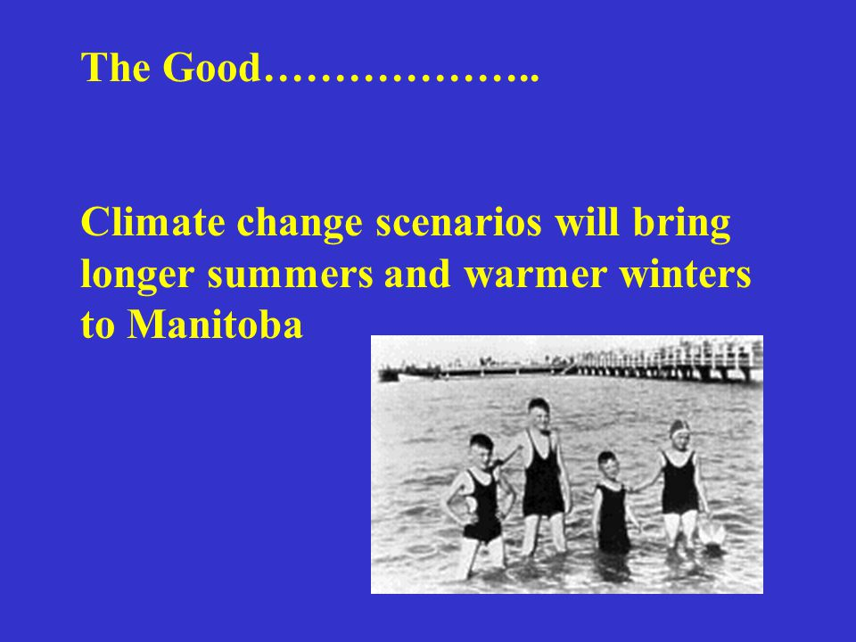 The Good……………….. Climate change scenarios will bring longer summers and warmer winters to Manitoba