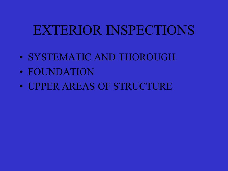 EXTERIOR INSPECTIONS SYSTEMATIC AND THOROUGH FOUNDATION UPPER AREAS OF STRUCTURE