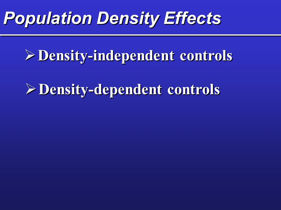 Population Density Effects  Density-independent controls  Density-dependent controls