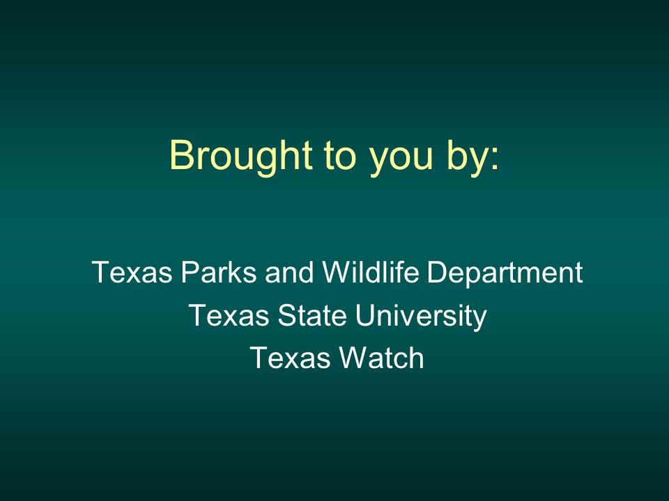 Brought to you by: Texas Parks and Wildlife Department Texas State University Texas Watch