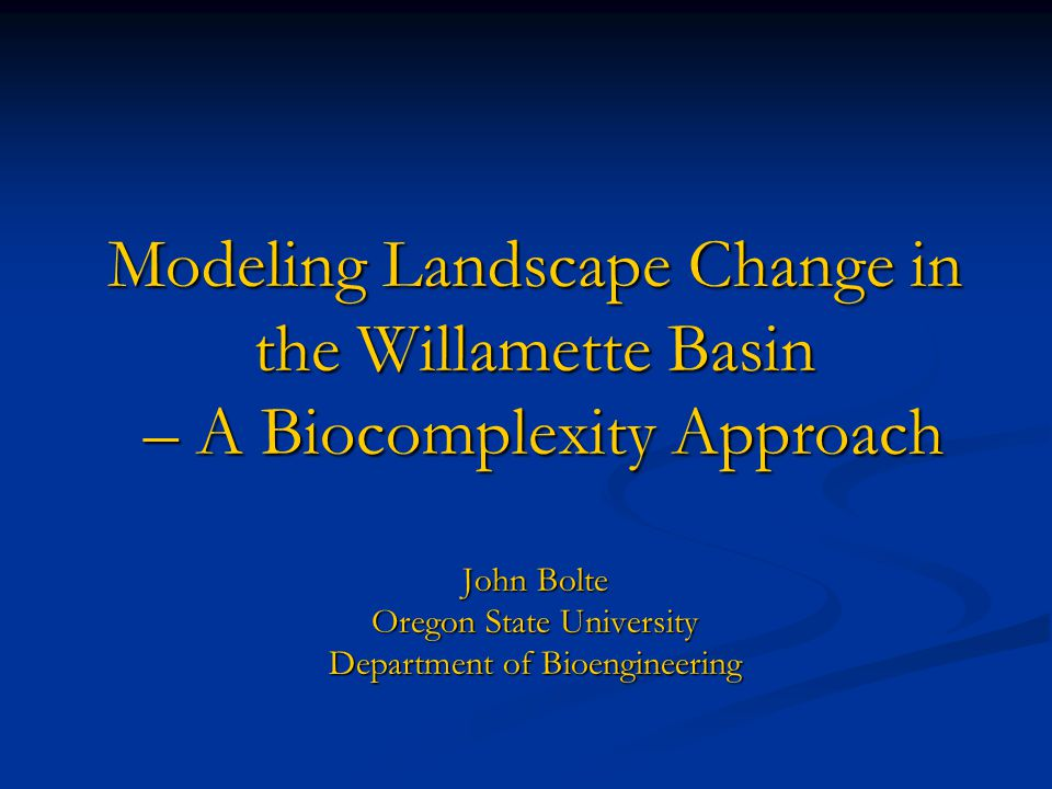 Modeling Landscape Change in the Willamette Basin – A Biocomplexity Approach John Bolte Oregon State University Department of Bioengineering