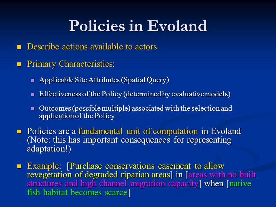 Policies in Evoland Describe actions available to actors Describe actions available to actors Primary Characteristics: Primary Characteristics: Applicable Site Attributes (Spatial Query) Applicable Site Attributes (Spatial Query) Effectiveness of the Policy (determined by evaluative models) Effectiveness of the Policy (determined by evaluative models) Outcomes (possible multiple) associated with the selection and application of the Policy Outcomes (possible multiple) associated with the selection and application of the Policy Policies are a fundamental unit of computation in Evoland (Note: this has important consequences for representing adaptation!) Policies are a fundamental unit of computation in Evoland (Note: this has important consequences for representing adaptation!) Example: [Purchase conservations easement to allow revegetation of degraded riparian areas] in [areas with no built structures and high channel migration capacity] when [native fish habitat becomes scarce] Example: [Purchase conservations easement to allow revegetation of degraded riparian areas] in [areas with no built structures and high channel migration capacity] when [native fish habitat becomes scarce]