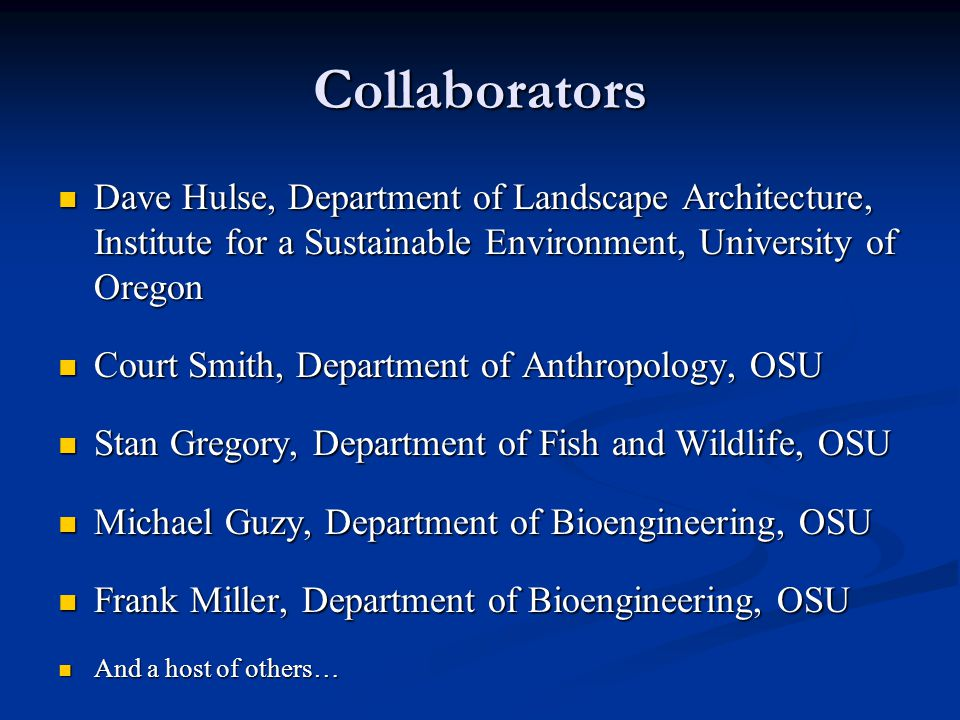 Collaborators Dave Hulse, Department of Landscape Architecture, Institute for a Sustainable Environment, University of Oregon Dave Hulse, Department of Landscape Architecture, Institute for a Sustainable Environment, University of Oregon Court Smith, Department of Anthropology, OSU Court Smith, Department of Anthropology, OSU Stan Gregory, Department of Fish and Wildlife, OSU Stan Gregory, Department of Fish and Wildlife, OSU Michael Guzy, Department of Bioengineering, OSU Michael Guzy, Department of Bioengineering, OSU Frank Miller, Department of Bioengineering, OSU Frank Miller, Department of Bioengineering, OSU And a host of others… And a host of others…