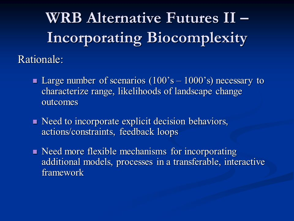 WRB Alternative Futures II – Incorporating Biocomplexity Rationale: Large number of scenarios (100's – 1000's) necessary to characterize range, likelihoods of landscape change outcomes Large number of scenarios (100's – 1000's) necessary to characterize range, likelihoods of landscape change outcomes Need to incorporate explicit decision behaviors, actions/constraints, feedback loops Need to incorporate explicit decision behaviors, actions/constraints, feedback loops Need more flexible mechanisms for incorporating additional models, processes in a transferable, interactive framework Need more flexible mechanisms for incorporating additional models, processes in a transferable, interactive framework
