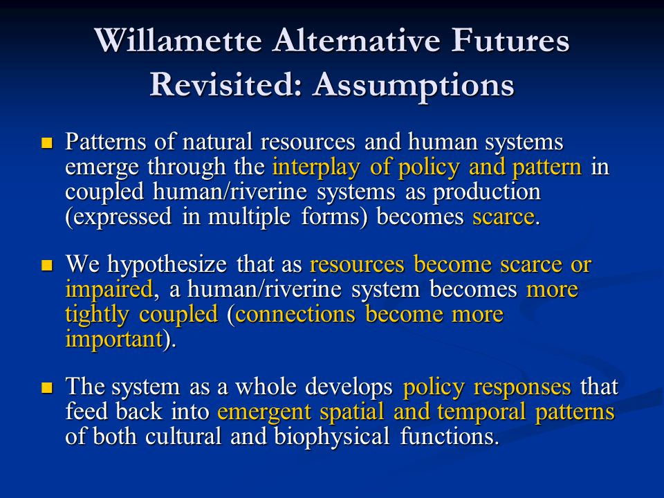 Willamette Alternative Futures Revisited: Assumptions Patterns of natural resources and human systems emerge through the interplay of policy and pattern in coupled human/riverine systems as production (expressed in multiple forms) becomes scarce.
