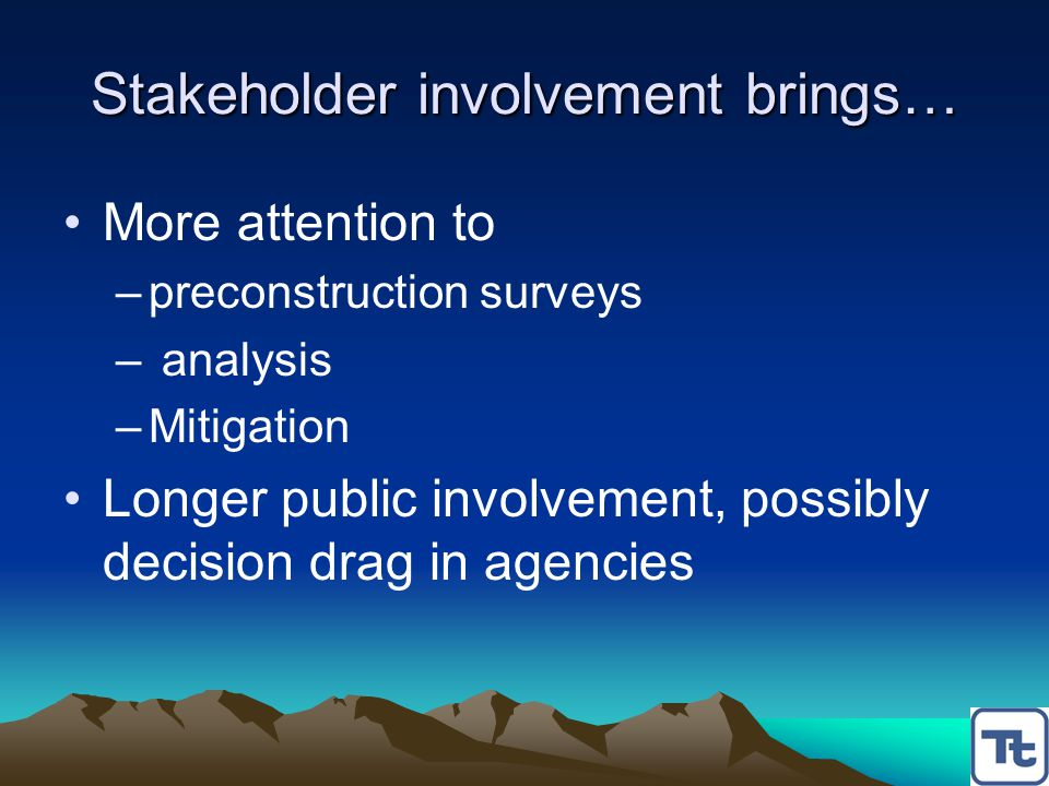 Stakeholder involvement brings… More attention to –preconstruction surveys – analysis –Mitigation Longer public involvement, possibly decision drag in agencies