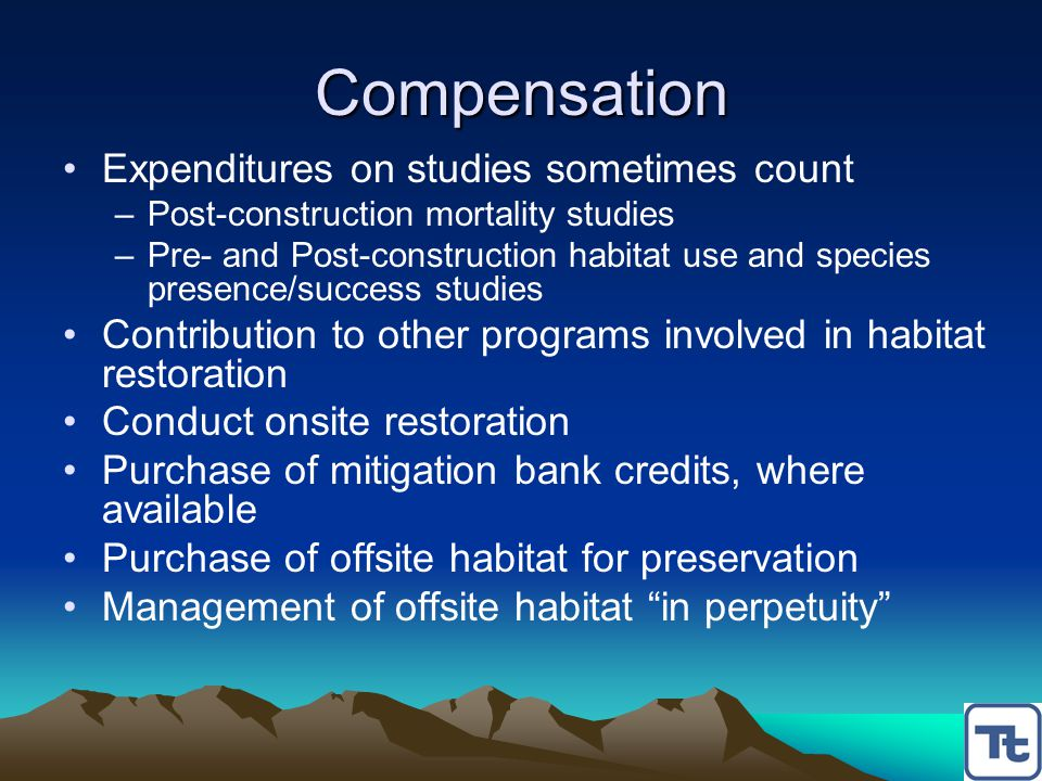 Compensation Expenditures on studies sometimes count –Post-construction mortality studies –Pre- and Post-construction habitat use and species presence/success studies Contribution to other programs involved in habitat restoration Conduct onsite restoration Purchase of mitigation bank credits, where available Purchase of offsite habitat for preservation Management of offsite habitat in perpetuity