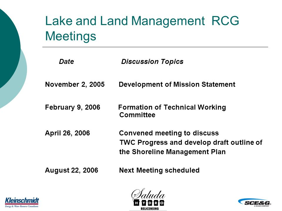 Lake and Land Management RCG Meetings Date Discussion Topics November 2, 2005 Development of Mission Statement February 9, 2006 Formation of Technical Working Committee April 26, 2006 Convened meeting to discuss TWC Progress and develop draft outline of the Shoreline Management Plan August 22, 2006 Next Meeting scheduled