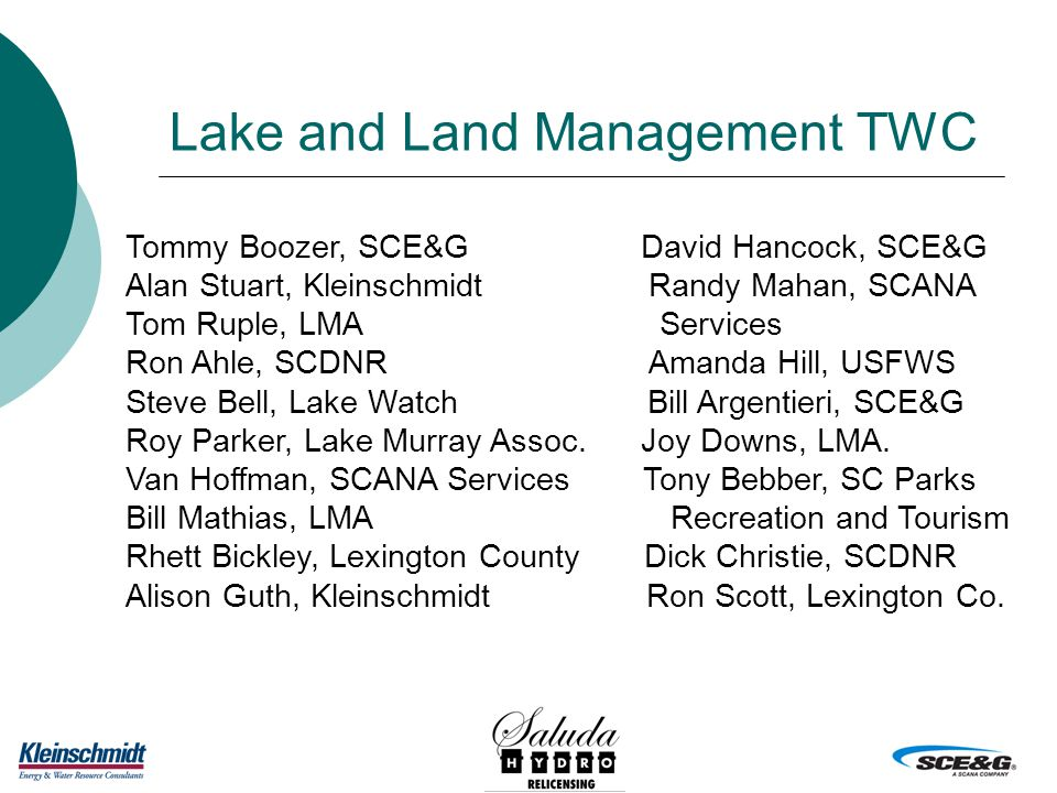 Lake and Land Management TWC Tommy Boozer, SCE&G David Hancock, SCE&G Alan Stuart, Kleinschmidt Randy Mahan, SCANA Tom Ruple, LMA Services Ron Ahle, SCDNR Amanda Hill, USFWS Steve Bell, Lake Watch Bill Argentieri, SCE&G Roy Parker, Lake Murray Assoc.