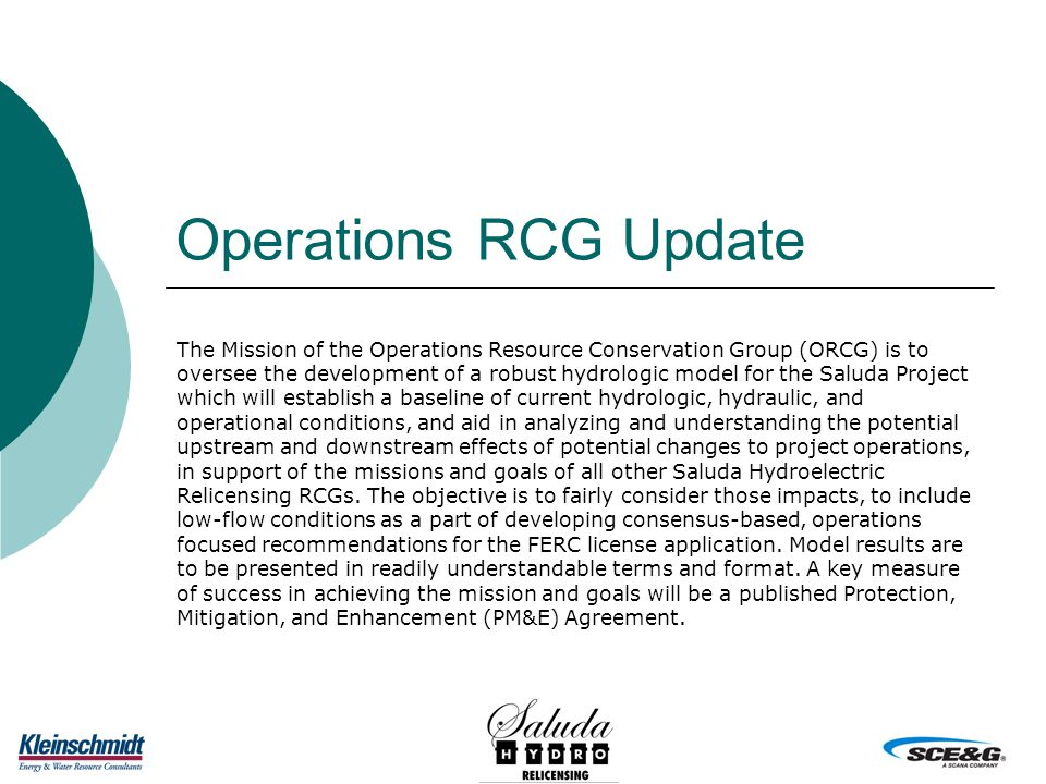Operations RCG Update The Mission of the Operations Resource Conservation Group (ORCG) is to oversee the development of a robust hydrologic model for the Saluda Project which will establish a baseline of current hydrologic, hydraulic, and operational conditions, and aid in analyzing and understanding the potential upstream and downstream effects of potential changes to project operations, in support of the missions and goals of all other Saluda Hydroelectric Relicensing RCGs.