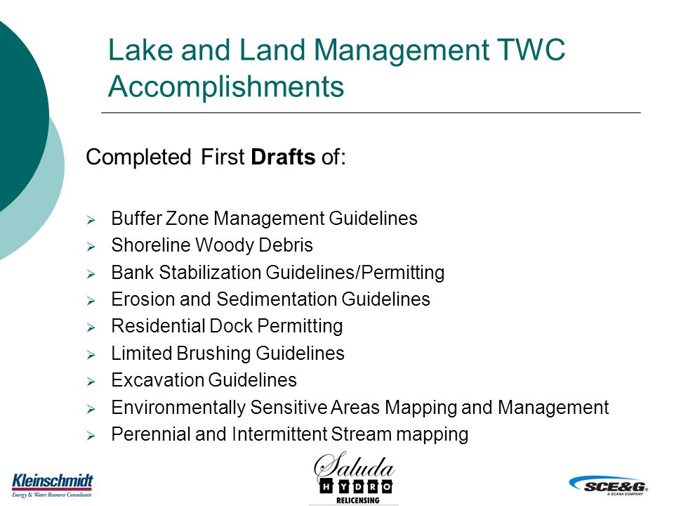 Lake and Land Management TWC Accomplishments Completed First Drafts of:  Buffer Zone Management Guidelines  Shoreline Woody Debris  Bank Stabilization Guidelines/Permitting  Erosion and Sedimentation Guidelines  Residential Dock Permitting  Limited Brushing Guidelines  Excavation Guidelines  Environmentally Sensitive Areas Mapping and Management  Perennial and Intermittent Stream mapping