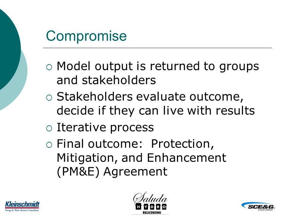 Compromise  Model output is returned to groups and stakeholders  Stakeholders evaluate outcome, decide if they can live with results  Iterative process  Final outcome: Protection, Mitigation, and Enhancement (PM&E) Agreement