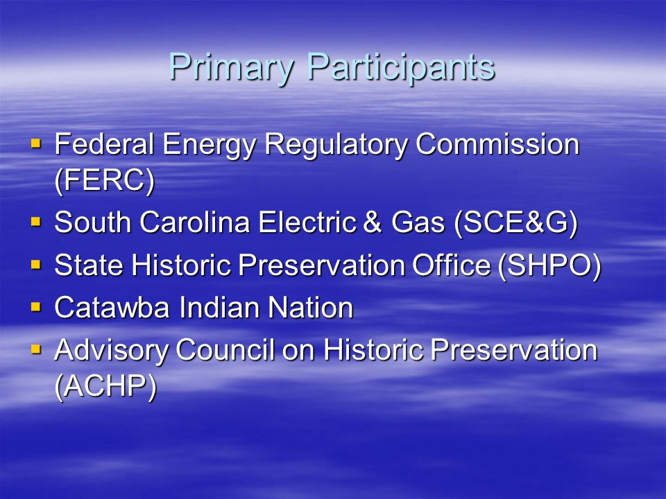 Primary Participants  Federal Energy Regulatory Commission (FERC)  South Carolina Electric & Gas (SCE&G)  State Historic Preservation Office (SHPO)  Catawba Indian Nation  Advisory Council on Historic Preservation (ACHP)